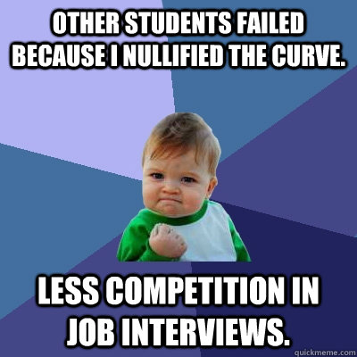 Other students failed because I nullified the curve. Less competition in job interviews. - Other students failed because I nullified the curve. Less competition in job interviews.  Success Kid