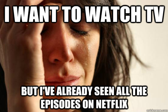 I want to watch TV But i've already seen all the episodes on netflix - I want to watch TV But i've already seen all the episodes on netflix  First World Problems