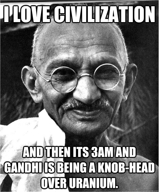 I Love Civilization and then its 3am and gandhi is being a knob-head over uranium. - I Love Civilization and then its 3am and gandhi is being a knob-head over uranium.  Good Guy Gandhi