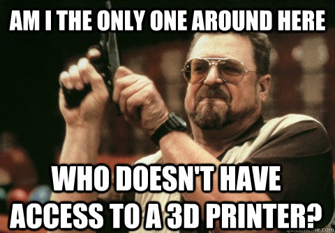 Am I the only one around here who doesn't have access to a 3d printer? - Am I the only one around here who doesn't have access to a 3d printer?  Am I the only one
