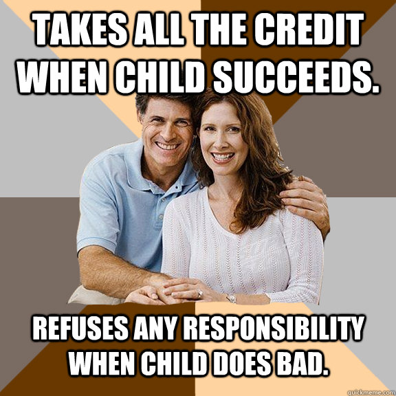 Takes all the credit when child succeeds. Refuses any responsibility when child does bad.  - Takes all the credit when child succeeds. Refuses any responsibility when child does bad.   Scumbag Parents