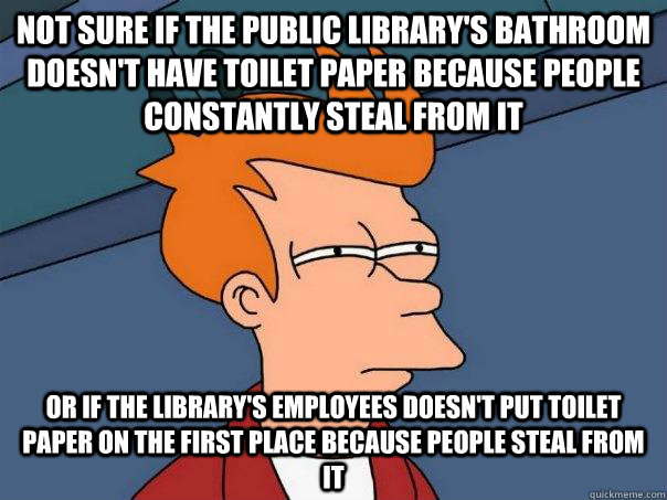 Not sure if the public library's bathroom doesn't have toilet paper because people constantly steal from it or if the library's employees doesn't put toilet paper on the first place because people steal from it - Not sure if the public library's bathroom doesn't have toilet paper because people constantly steal from it or if the library's employees doesn't put toilet paper on the first place because people steal from it  FuturamaFry