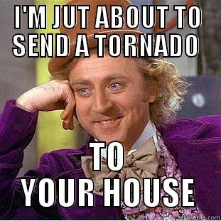 I'M JUT ABOUT TO SEND A TORNADO  TO YOUR HOUSE Condescending Wonka