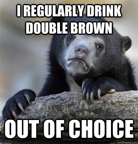 I regularly drink double brown out of choice - I regularly drink double brown out of choice  Confession Bear