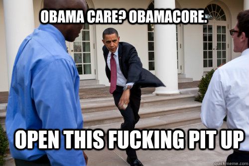 Obama care? Obamacore. OPEN THIS FUCKING PIt UP