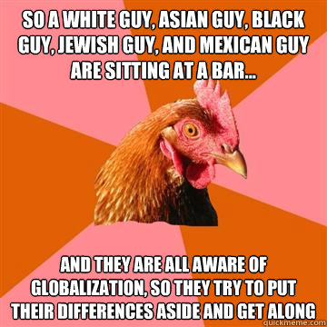 So a white guy, asian guy, black guy, jewish guy, and mexican guy are sitting at a bar... and they are all aware of globalization, so they try to put their differences aside and get along - So a white guy, asian guy, black guy, jewish guy, and mexican guy are sitting at a bar... and they are all aware of globalization, so they try to put their differences aside and get along  Anti-Joke Chicken