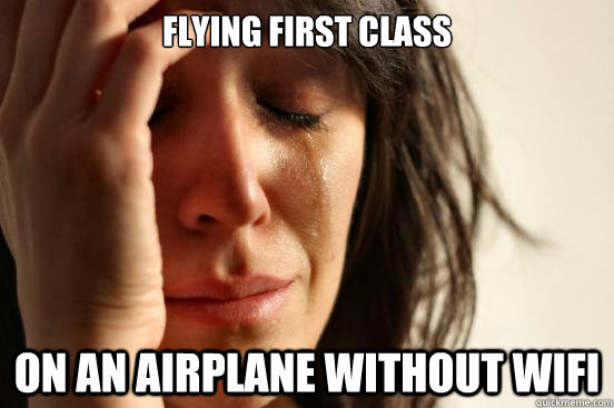 Flying first class on an airplane without wifi - Flying first class on an airplane without wifi  First World Problems