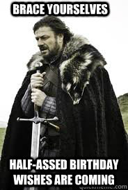 Brace Yourselves Half-assed birthday wishes are coming - Brace Yourselves Half-assed birthday wishes are coming  Brace Yourselves