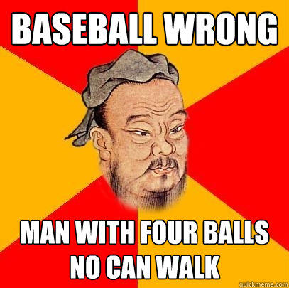 BASEBALL WRONG Man with four balls no can walk  Confucius says
