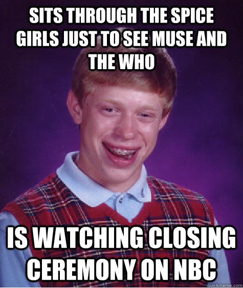 Sits through The Spice Girls just to see Muse and The Who Is watching closing ceremony on Nbc  Bad Luck Brian