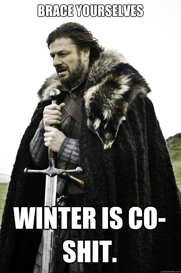 Brace Yourselves winter is co-  shit. - Brace Yourselves winter is co-  shit.  Winter is coming