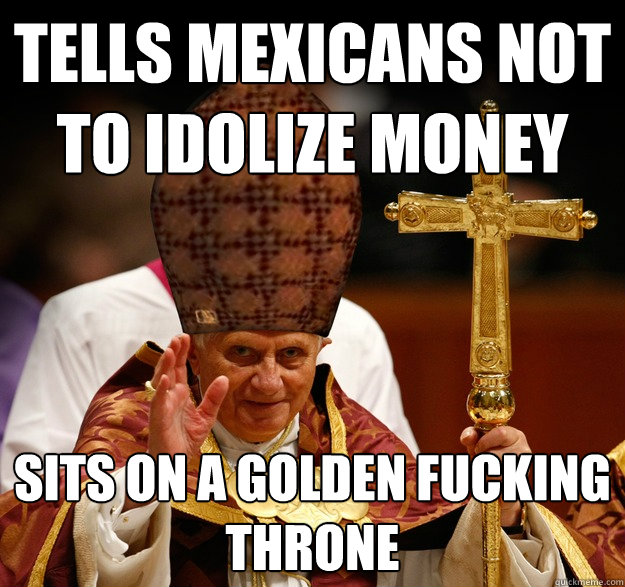 Tells mexicans not to idolize money sits on a golden fucking throne
