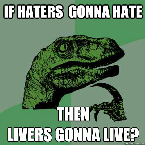 if haters  gonna hate then livers gonna live? - if haters  gonna hate then livers gonna live?  Philosoraptor