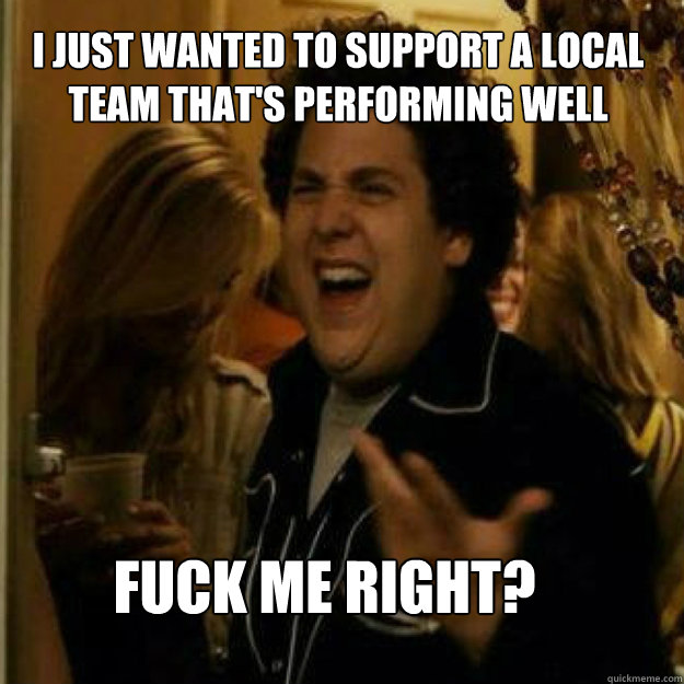 i just wanted to support a local team that's performing well FUCK ME RIGHT? - i just wanted to support a local team that's performing well FUCK ME RIGHT?  Misc
