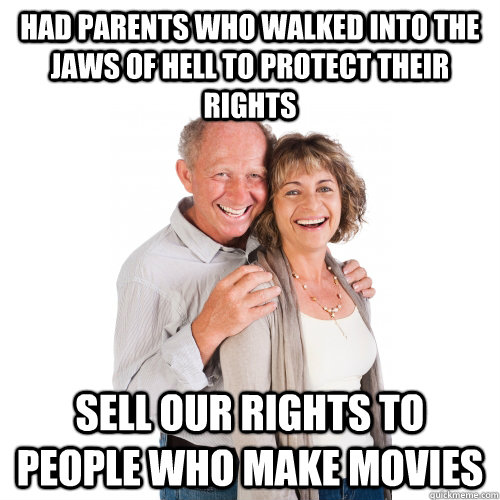 had parents who walked into the jaws of hell to protect their rights sell our rights to people who make movies  Scumbag Baby Boomers