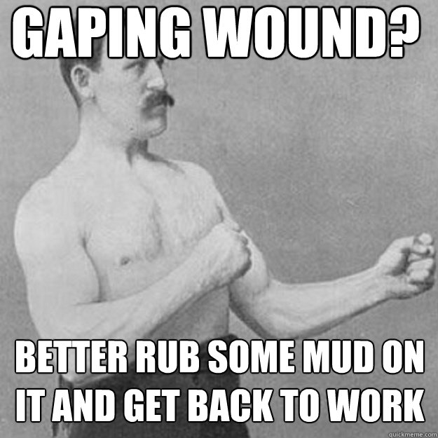 Gaping wound? Better rub some mud on it and get back to work - Gaping wound? Better rub some mud on it and get back to work  untitled meme