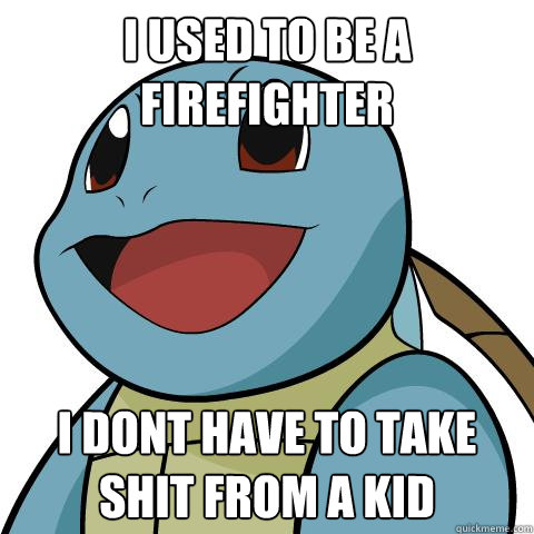 I used to be a firefighter i dont have to take shit from a kid