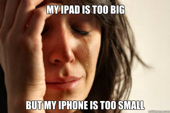 my ipad is too big But My iphone is too small  - my ipad is too big But My iphone is too small   First World Problems