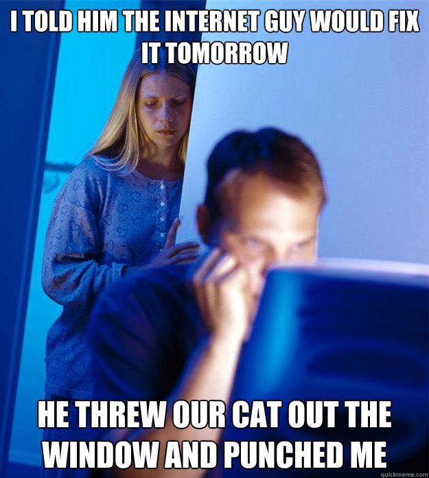 I told him the internet guy would fix it tomorrow he threw our cat out the window and punched me - I told him the internet guy would fix it tomorrow he threw our cat out the window and punched me  Redditors Wife