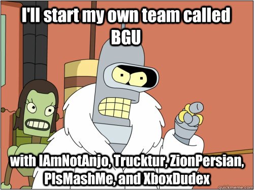 I'll start my own team called BGU with IAmNotAnjo, Trucktur, ZionPersian, PlsMashMe, and XboxDudex - I'll start my own team called BGU with IAmNotAnjo, Trucktur, ZionPersian, PlsMashMe, and XboxDudex  Blackjack Bender