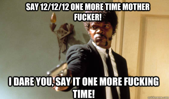 Say 12/12/12 one more time mother fucker! I dare you, say it one more fucking time!