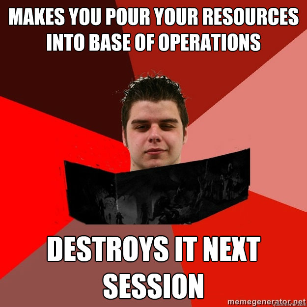 Makes you Pour your resources into base of operations DEstroys it next session - Makes you Pour your resources into base of operations DEstroys it next session  Scumbag DM