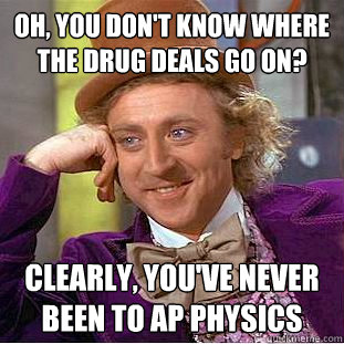 Oh, you don't know where the drug deals go on? Clearly, you've never been to AP Physics - Oh, you don't know where the drug deals go on? Clearly, you've never been to AP Physics  Condescending Wonka