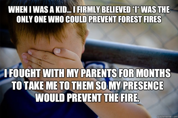 WHEN I WAS A KID... I firmly believed *I* was the only one who could prevent forest fires I fought with my parents for months to take me to them so my presence would prevent the fire.  Confession kid
