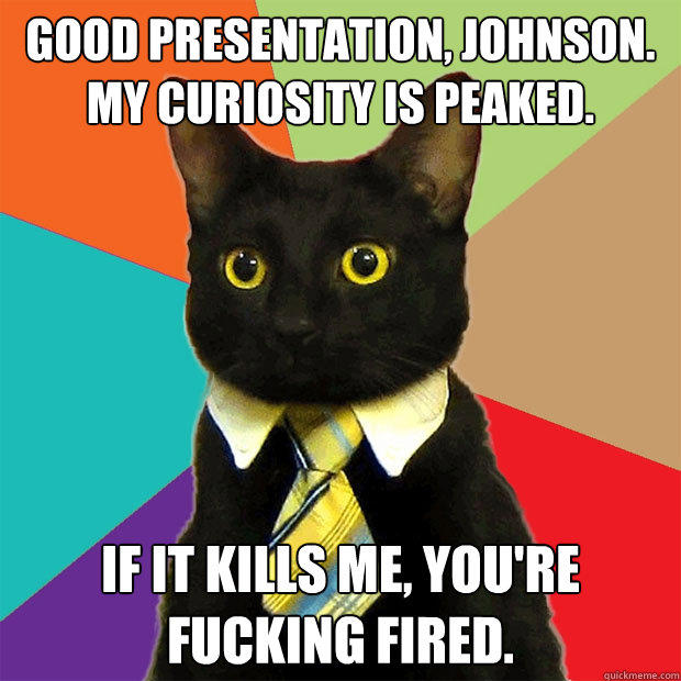 Good presentation, Johnson.  My curiosity is peaked. If it kills me, you're fucking fired. - Good presentation, Johnson.  My curiosity is peaked. If it kills me, you're fucking fired.  Business Cat