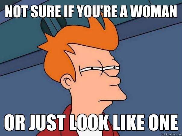 not sure if you're a woman or just look like one - not sure if you're a woman or just look like one  Futurama Fry