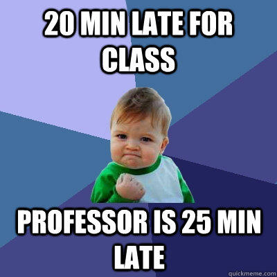 20 min late for class professor is 25 min late - 20 min late for class professor is 25 min late  Success Kid