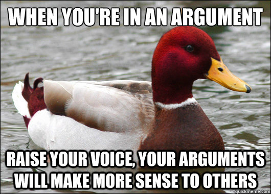 When you're in an argument  raise your voice, your arguments will make more sense to others - When you're in an argument  raise your voice, your arguments will make more sense to others  Malicious Advice Mallard