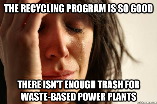The recycling program is so good There isn't enough trash for waste-based power plants - The recycling program is so good There isn't enough trash for waste-based power plants  First World Problems