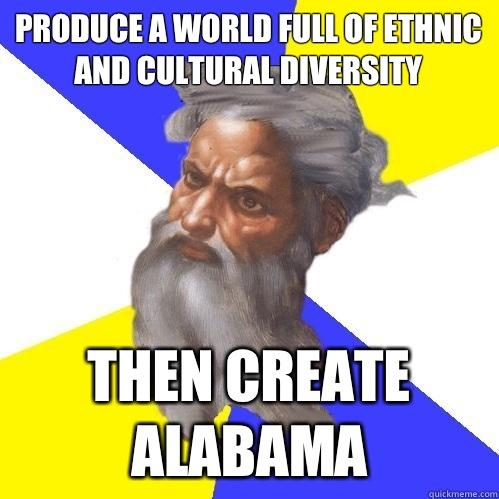 Produce a world full of ethnic and cultural diversity Then create Alabama - Produce a world full of ethnic and cultural diversity Then create Alabama  Advice God