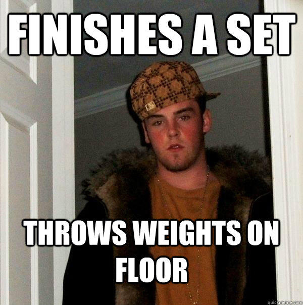 Finishes a set throws weights on floor - Finishes a set throws weights on floor  Scumbag Steve