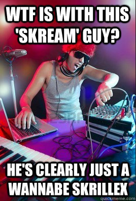 Wtf is with this 'skream' guy? he's clearly just a wannabe skrillex