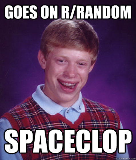 Goes on r/random Spaceclop  Bad Luck Brian