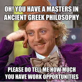 Oh! you have a masters in ancient Greek philosophy  please do tell me how much you have work opportunities - Oh! you have a masters in ancient Greek philosophy  please do tell me how much you have work opportunities  Willy Wonka Meme