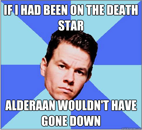 If I had been on the Death Star Alderaan wouldn't have gone down
