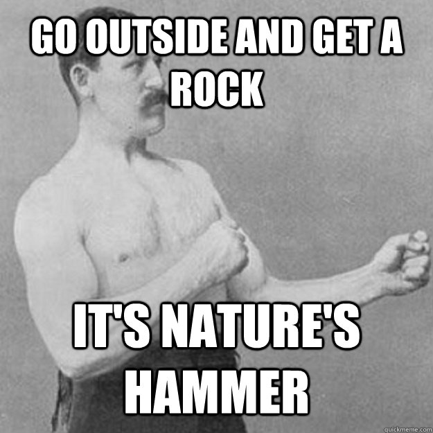 Go outside and get a rock  It's nature's hammer - Go outside and get a rock  It's nature's hammer  Misc