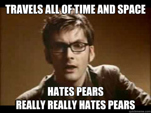 travels all of time and space hates pears Really really hates pears