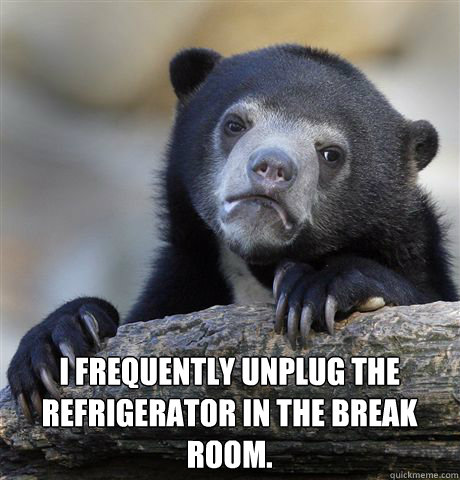 I frequently unplug the refrigerator in the break room. -  I frequently unplug the refrigerator in the break room.  Confession Bear