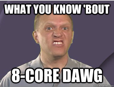 What you know 'bout 8-core dawg