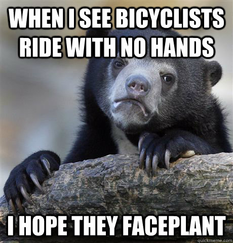 when i see bicyclists ride with no hands i hope they faceplant - when i see bicyclists ride with no hands i hope they faceplant  Confession Bear