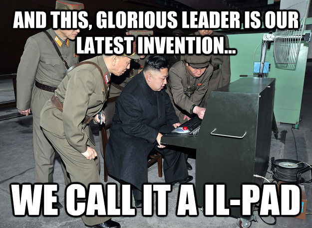 AND THIS, GLORIOUS LEADER IS OUR LATEST INVENTION... WE CALL IT A IL-PAD - AND THIS, GLORIOUS LEADER IS OUR LATEST INVENTION... WE CALL IT A IL-PAD  kim jong un