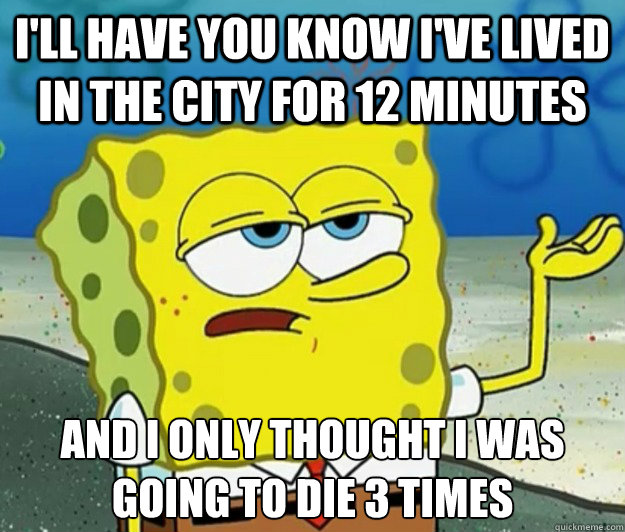 I'll have you know i've lived in the city for 12 minutes And i only thought i was going to die 3 times - I'll have you know i've lived in the city for 12 minutes And i only thought i was going to die 3 times  Tough Spongebob