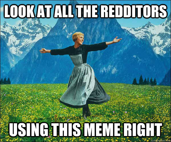 Look at all the redditors using this meme right - Look at all the redditors using this meme right  Sound of Music