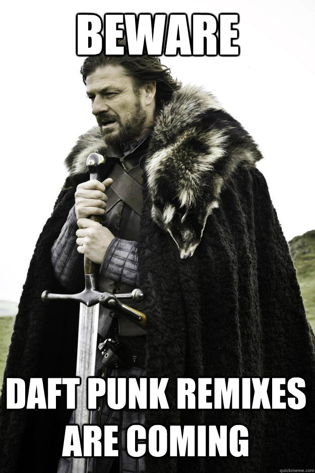 Beware Daft Punk remixes are coming - Beware Daft Punk remixes are coming  Winter is coming