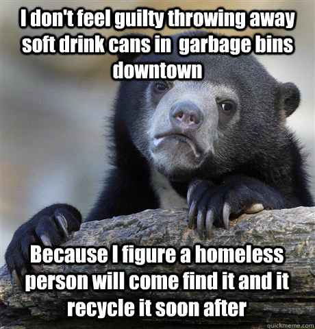I don't feel guilty throwing away soft drink cans in  garbage bins downtown Because I figure a homeless person will come find it and it recycle it soon after - I don't feel guilty throwing away soft drink cans in  garbage bins downtown Because I figure a homeless person will come find it and it recycle it soon after  Confession Bear