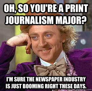 Oh, so you're a print journalism major? I'm sure the newspaper industry is just booming right these days. - Oh, so you're a print journalism major? I'm sure the newspaper industry is just booming right these days.  Condescending Wonka
